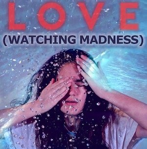 LOVE (Watching Madness)