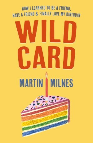 Wild Card: How I Learned To Be A Friend, Have A Friend & Finally Love My Birthday